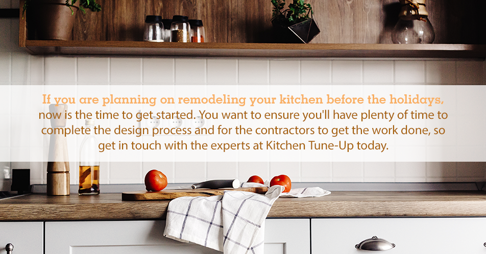 If you are planning on remodeling your kitchen before the holidays, now is the time to get started. You want to ensure you'll have plenty of time to complete the design process and for the contractors to get the work done, so get in touch with the experts at Kitchen Tune-Up today.