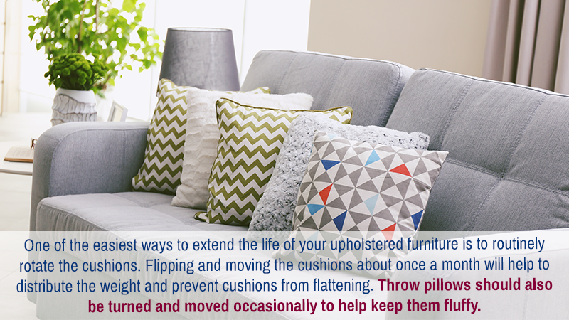 One of the easiest ways to extend the life of your upholstered furniture is to routinely rotate the cushions. Flipping and moving the cushions about once a month will help to distribute the weight and prevent cushions from flattening. Throw pillows should also be turned and moved occasionally to help keep them fluffy.