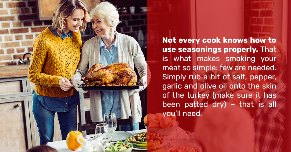 Not every cook knows how to use seasonings properly. That is what makes smoking your meat so simple: few are needed. Simply rub a bit of salt, pepper, garlic and olive oil onto the skin of the turkey (make sure it has been patted dry) – that is all you'll need.