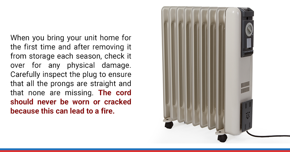 When you bring your unit home for the first time and after removing it from storage each season, check it over for any physical damage. Carefully inspect the plug to ensure that all the prongs are straight and that none are missing. The cord should never be worn or cracked because this can lead to a fire.