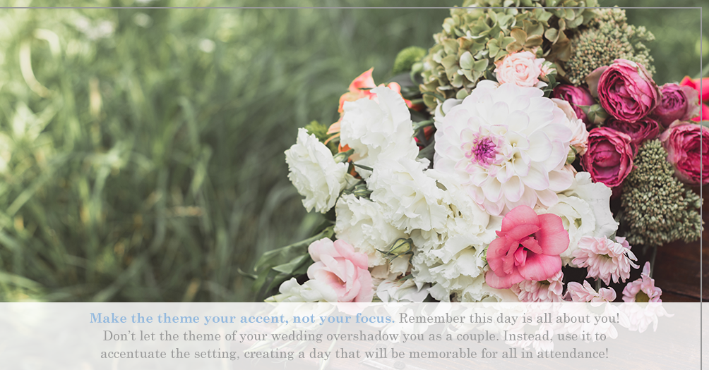 Make the theme your accent, not your focus. Remember this day is all about you! Don't let the theme of your wedding overshadow you as a couple. Instead, use it to accentuate the setting, creating a day that will be memorable for all in attendance!