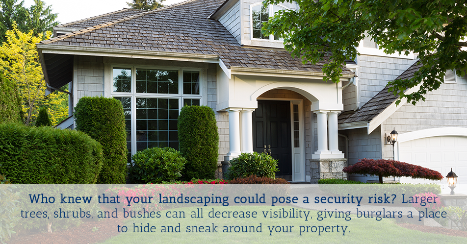 Who knew that your landscaping could pose a security risk? Larger trees, shrubs, and bushes can all decrease visibility, giving burglars a place to hide and sneak around your property.