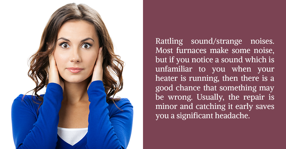 Rattling sound/strange noises. Most furnaces make some noise, but if you notice a sound which is unfamiliar to you when your heater is running, then there is a good chance that something may be wrong. Usually, the repair is minor and catching it early saves you a significant headache.