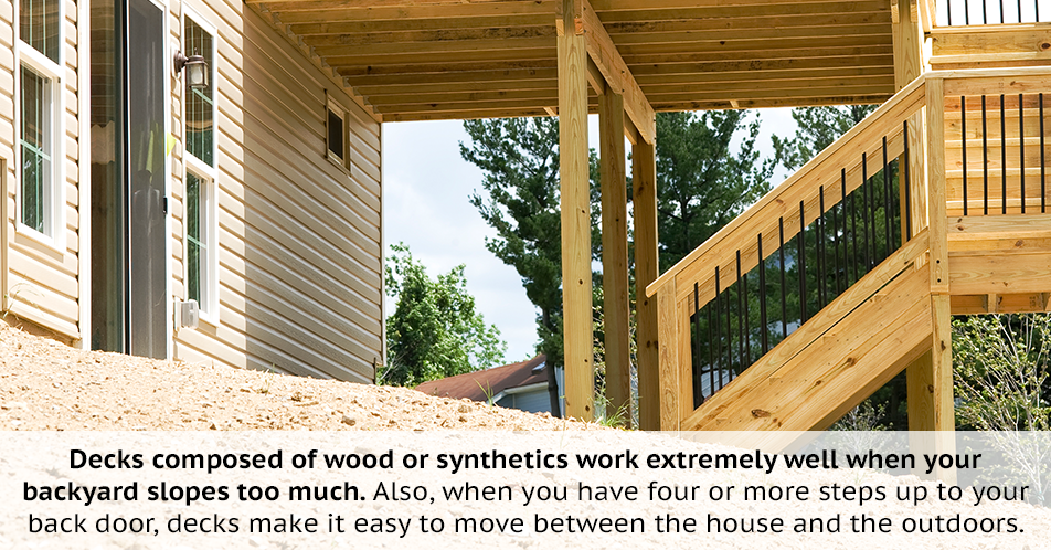 Decks composed of wood or synthetics work extremely well when your backyard slopes too much. Also, when you have four or more steps up to your back door, decks make it easy to move between the house and the outdoors.