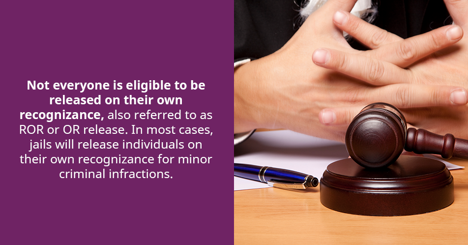 Not everyone is eligible to be released on their own recognizance, also referred to as ROR or OR release. In most cases, jails will release individuals on their own recognizance for minor criminal infractions.