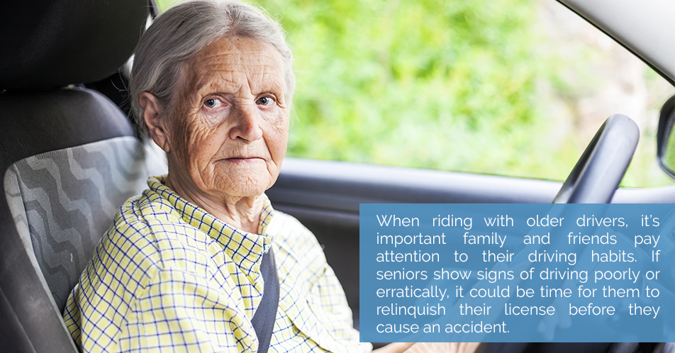 When riding with older drivers, it's important family and friends pay attention to their driving habits. If seniors show signs of driving poorly or erratically, it could be time for them to relinquish their license before they cause an accident.