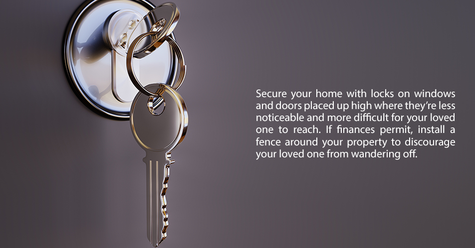 Secure your home with locks on windows and doors placed up high where they're less noticeable and more difficult for your loved one to reach. If finances permit, install a fence around your property to discourage your loved one from wandering off.