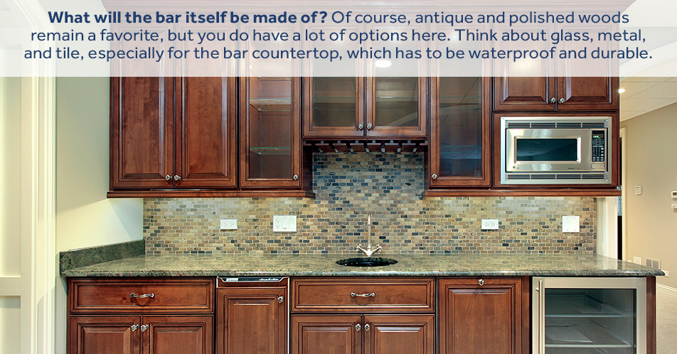 What will the bar itself be made of? Of course, antique and polished woods remain a favorite, but you do have a lot of options here. Think about glass, metal, and tile, especially for the bar countertop, which has to be waterproof and durable.