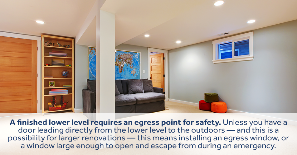 A finished lower level requires an egress point for safety. Unless you have a door leading directly from the lower level to the outdoors — and this is a possibility for larger renovations — this means installing an egress window, or a window large enough to open and escape from during an emergency.