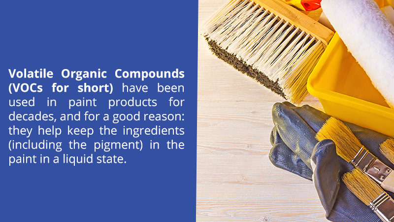 Volatile Organic Compounds (VOCs for short) have been used in paint products for decades, and for a good reason: they help keep the ingredients (including the pigment) in the paint in a liquid state.