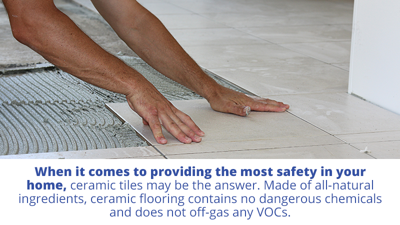 When it comes to providing the most safety in your home, ceramic tiles may be the answer. Made of all-natural ingredients, ceramic flooring contains no dangerous chemicals and does not off-gas any VOCs.