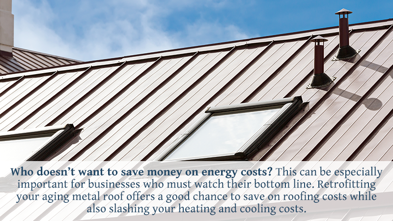 Who doesn't want to save money on energy costs? This can be especially important for businesses who must watch their bottom line. Retrofitting your aging metal roof offers a good chance to save on roofing costs while also slashing your heating and cooling costs.
