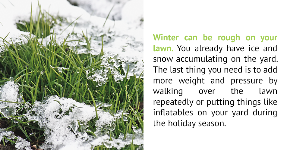 Winter can be rough on your lawn. You already have ice and snow accumulating on the yard. The last thing you need is to add more weight and pressure by walking over the lawn repeatedly or putting things like inflatables on your yard during the holiday season.