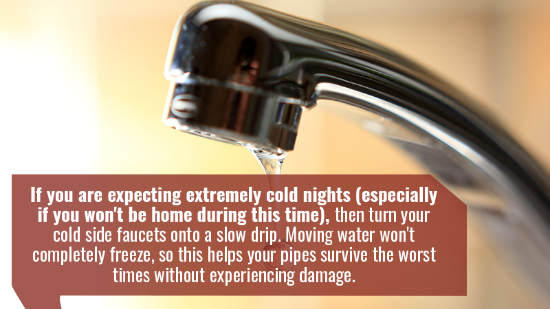 If you are expecting extremely cold nights (especially if you won't be home during this time), then turn your cold side faucets onto a slow drip. Moving water won't completely freeze, so this helps your pipes survive the worst times without experiencing damage.