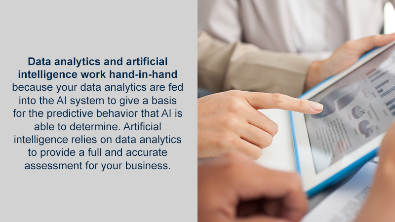 Data analytics and artificial intelligence work hand-in-hand because your data analytics are fed into the AI system to give a basis for the predictive behavior that AI is able to determine. Artificial intelligence relies on data analytics to provide a full and accurate assessment for your business.