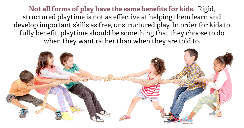 Not all forms of play have the same benefits for kids. Rigid, structured playtime is not as effective at helping them learn and develop important skills as free, unstructured play. In order for kids to fully benefit, playtime should be something that they choose to do when they want rather than when they are told to.