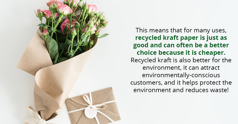 This means that for many uses, recycled kraft paper is just as good and can often be a better choice because it is cheaper. Recycled kraft is also better for the environment, it can attract environmentally-conscious customers, and it helps protect the environment and reduces waste!