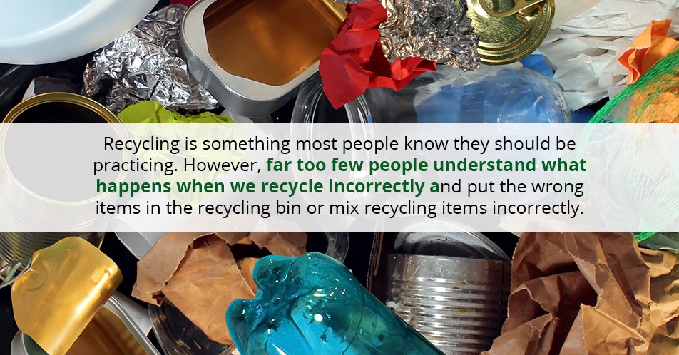 Recycling is something most people know they should be practicing. However, far too few people do not understand what happens when we recycle incorrectly and put the wrong items in the recycling bin or mix recycling items incorrectly.