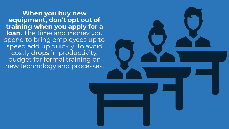 When you buy new equipment, don't opt out of training when you apply for a loan. The time and money you spend to bring employees up to speed add up quickly. To avoid costly drops in productivity, budget for formal training on new technology and processes.