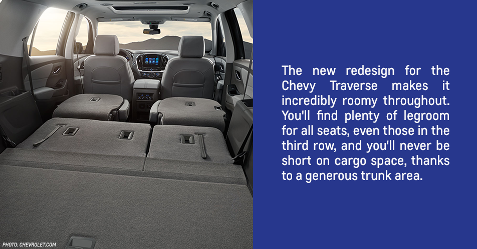 The new redesign for the Chevy Traverse makes it incredibly roomy throughout. You'll find plenty of legroom for all seats, even those in the third row, and you'll never be short on cargo space, thanks to a generous trunk area.