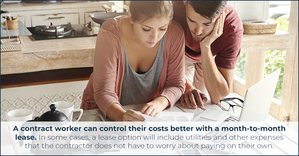 A contract worker can control their costs better with a month-to-month lease. In some cases, a lease option will include utilities and other expenses that the contractor does not have to worry about paying on their own.