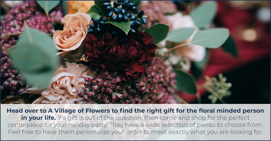 Head over to A Village of Flowers to find the right gift for the floral minded person in your life. If a gift is out of the question, then come and shop for the perfect centerpiece for your holiday party. They have a wide selection of pieces to choose from. Feel free to have them personalize your order to meet exactly what you are looking for.