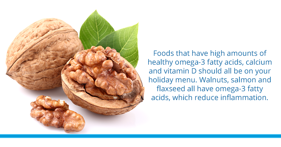 Foods that have high amounts of healthy omega-3 fatty acids, calcium and vitamin D should all be on your holiday menu. Walnuts, salmon and flaxseed all have omega-3 fatty acids, which reduce inflammation.