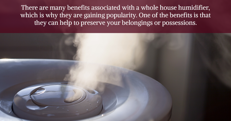 There are many benefits associated with a whole house humidifier, which is why they are gaining popularity. One of the benefits is that they can help to preserve your belongings or possessions