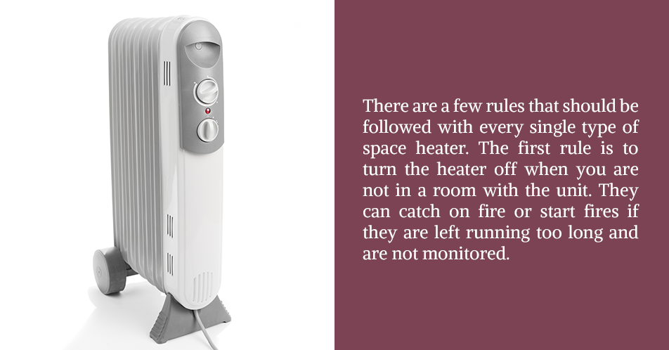 There are a few rules that should be followed with every single type of space heater. The first rule is to turn the heater off when you are not in a room with the unit. They can catch on fire or start fires if they are left running too long and are not monitored.