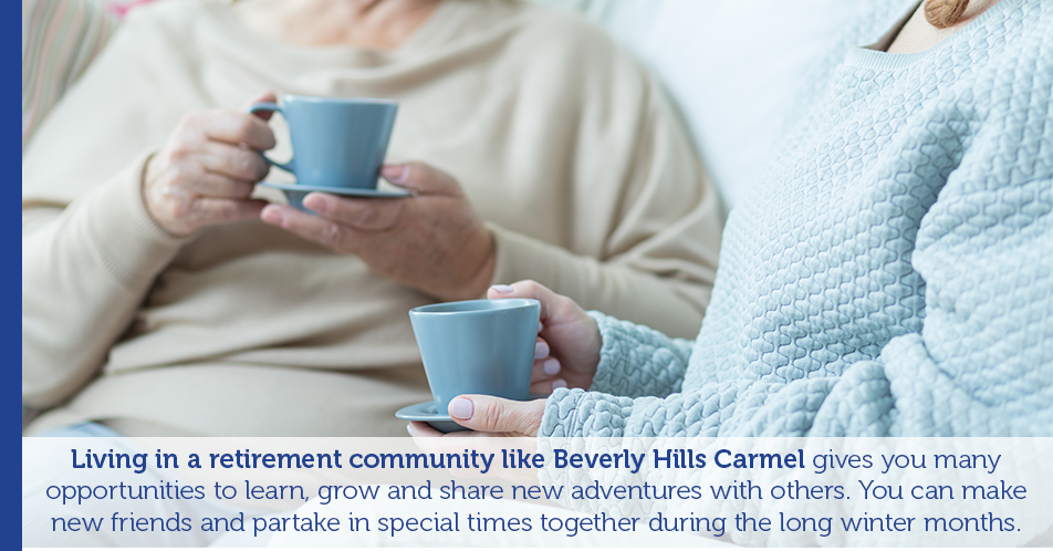 Living in a retirement community like Beverly Hills Carmel gives you many opportunities to learn, grow and share new adventures with others. You can make new friends and partake in special times together during the long winter months.