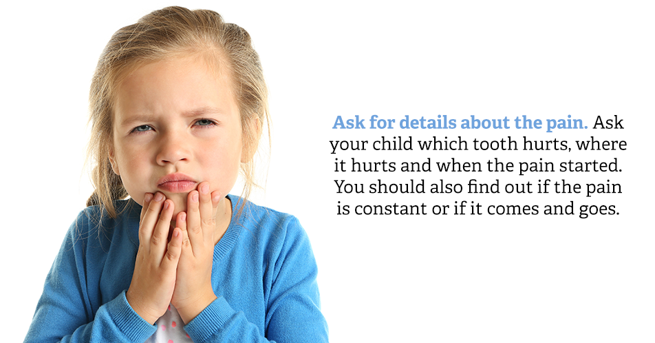 Ask for details about the pain. Ask your child which tooth hurts, where it hurts and when the pain started. You should also find out if the pain is constant or if it comes and goes.
