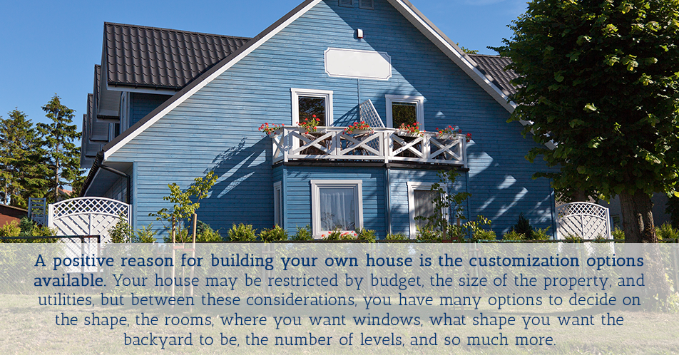 A positive reason for building your own house is the customization options available. Your house may be restricted by budget, the size of the property, and utilities, but between these considerations, you have many options to decide on the shape, the rooms, where you want windows, what shape you want the backyard to be, the number of levels, and so much more.