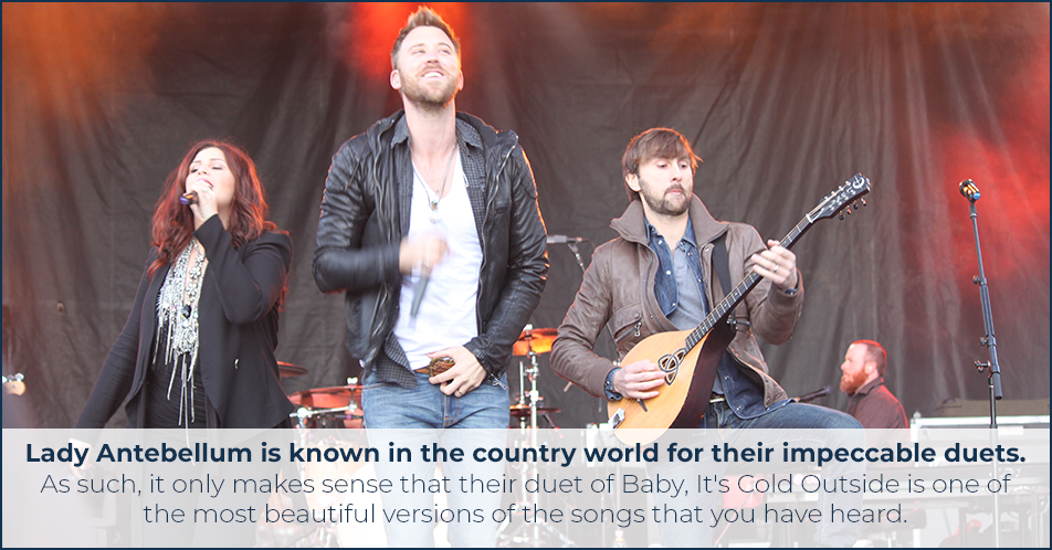 Lady Antebellum is known in the country world for their impeccable duets. As such, it only makes sense that their duet of Baby, It's Cold Outside is one of the most beautiful versions of the songs that you have heard.
