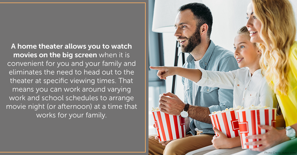 A home theater allows you to watch movies on the big screen when it is convenient for you and your family and eliminates the need to head out to the theater at specific viewing times. That means you can work around varying work and school schedules to arrange movie night (or afternoon) at a time that works for your family.