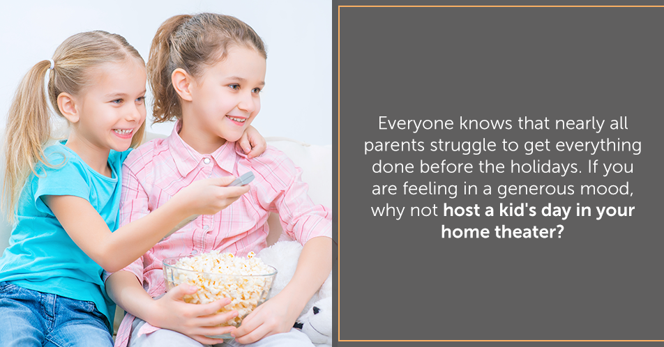 Everyone knows that nearly all parents struggle to get everything done before the holidays. If you are feeling in a generous mood, why not host a kid's day in your home theater?