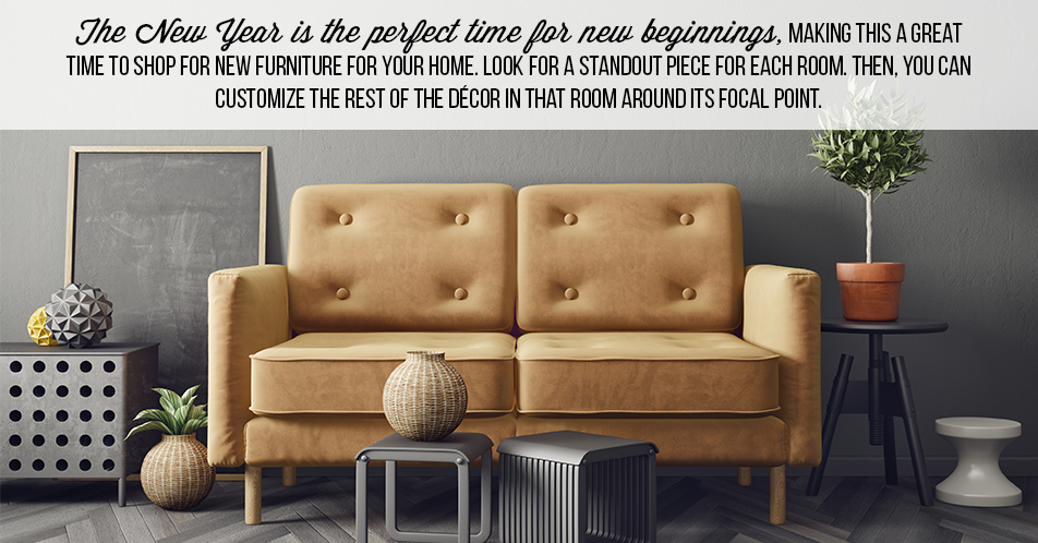 The New Year is the perfect time for new beginnings, making this a great time to shop for new furniture for your home. Look for a standout piece for each room. Then, you can customize the rest of the décor in that room around its focal point.