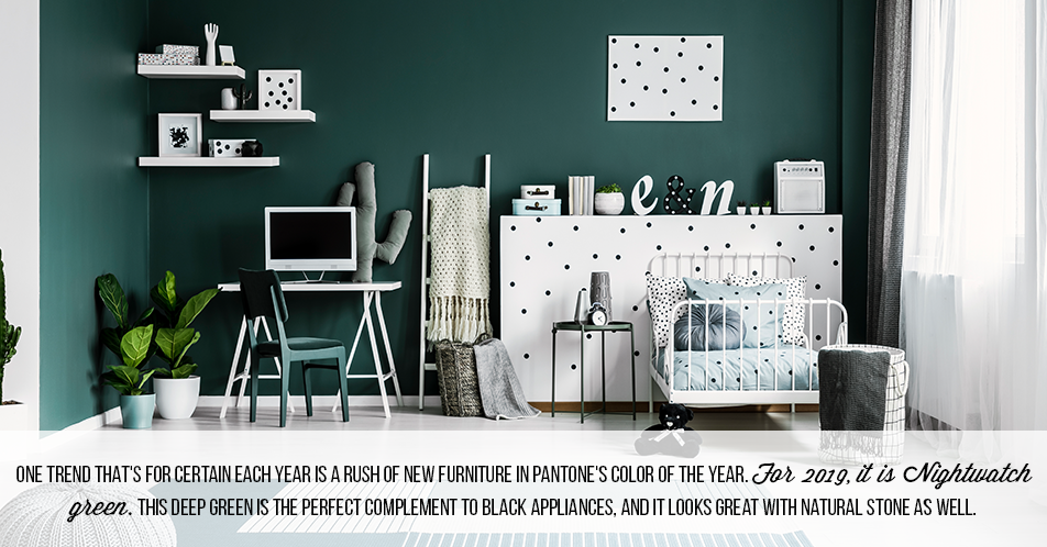 One trend that's for certain each year is a rush of new furniture in Pantone's Color of the Year. For 2019, it is Nightwatch green. This deep green is the perfect complement to black appliances, and it looks great with natural stone as well.