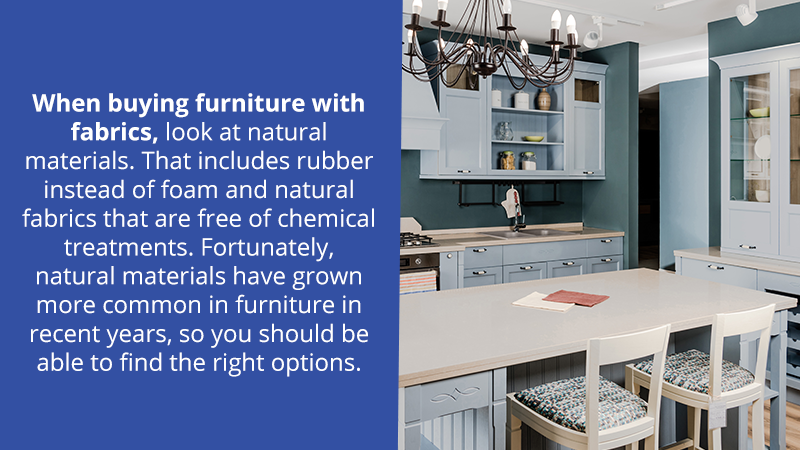 When buying furniture with fabrics, look at natural materials. That includes rubber instead of foam and natural fabrics that are free of chemical treatments. Fortunately, natural materials have grown more common in furniture in recent years, so you should be able to find the right options.