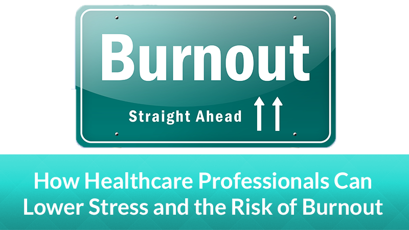 How Healthcare Professionals Can Lower Stress and the Risk of Burnout