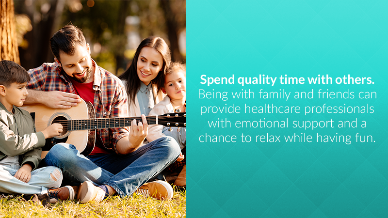 Spend quality time with others. Being with family and friends can provide healthcare professionals with emotional support and a chance to relax while having fun.
