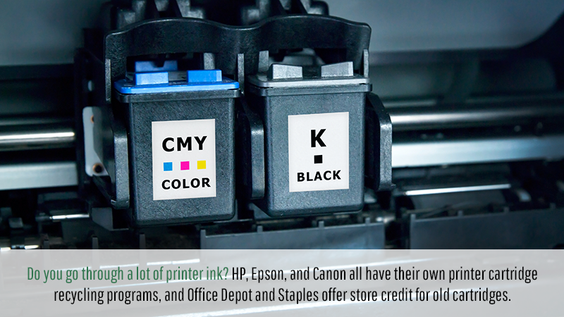 Do you go through a lot of printer ink? HP, Epson, and Canon all have their own printer cartridge recycling programs, and Office Depot and Staples offer store credit for old cartridges.