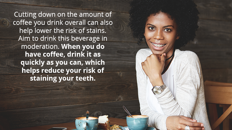 Cutting down on the amount of coffee you drink overall can also help lower the risk of stains. Aim to drink this beverage in moderation. When you do have coffee, drink it as quickly as you can, which helps reduce your risk of staining your teeth.
