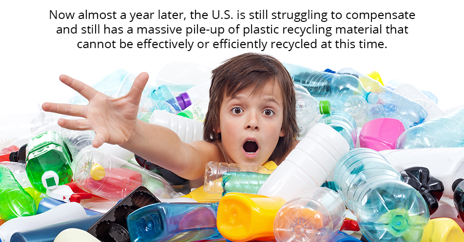 Now almost a year later, the U.S. is still struggling to compensate and still has a massive pile-up of plastic recycling material that cannot be effectively or efficiently recycled at this time.