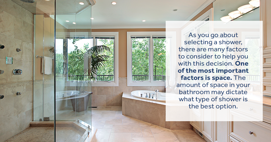 As you go about selecting a shower, there are many factors to consider to help you with this decision. One of the most important factors is space. The amount of space in your bathroom may dictate what type of shower is the best option.