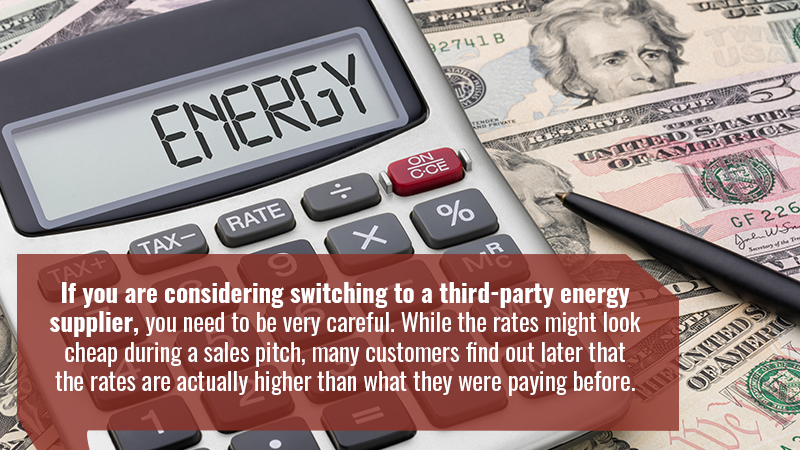 If you are considering switching to a third-party energy supplier, you need to be very careful. While the rates might look cheap during a sales pitch, many customers find out later that the rates are actually higher than what they were paying before.