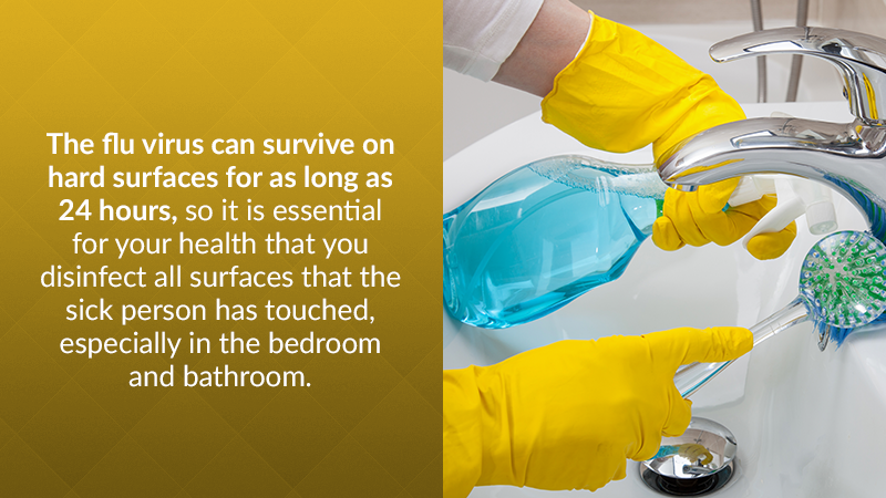 The flu virus can survive on hard surfaces for as long as 24 hours, so it is essential for your health that you disinfect all surfaces that the sick person has touched, especially in the bedroom and bathroom.