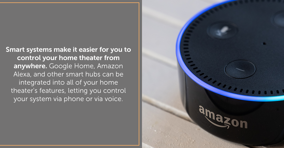 Smart systems make it easier for you to control your home theater from anywhere. Google Home, Amazon Alexa, and other smart hubs can be integrated into all of your home theater's features, letting you control your system via phone or via voice.