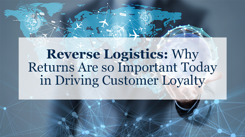 Reverse Logistics: Why Returns Are so Important Today in Driving Customer Loyalty