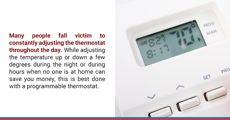 Many people fall victim to constantly adjusting the thermostat throughout the day. While adjusting the temperature up or down a few degrees during the night or during hours when no one is at home can save you money, this is best done with a programmable thermostat.