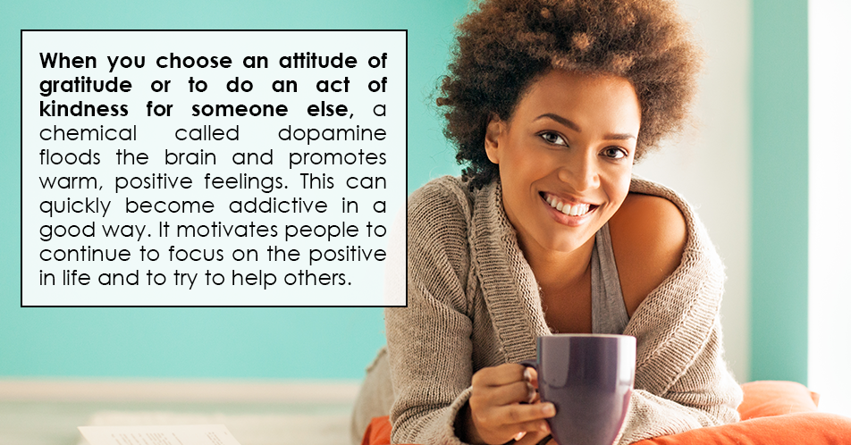 When you choose an attitude of gratitude or to do an act of kindness for someone else, a chemical called dopamine floods the brain and promotes warm, positive feelings. This can quickly become addictive in a good way. It motivates people to continue to focus on the positive in life and to try to help others.
